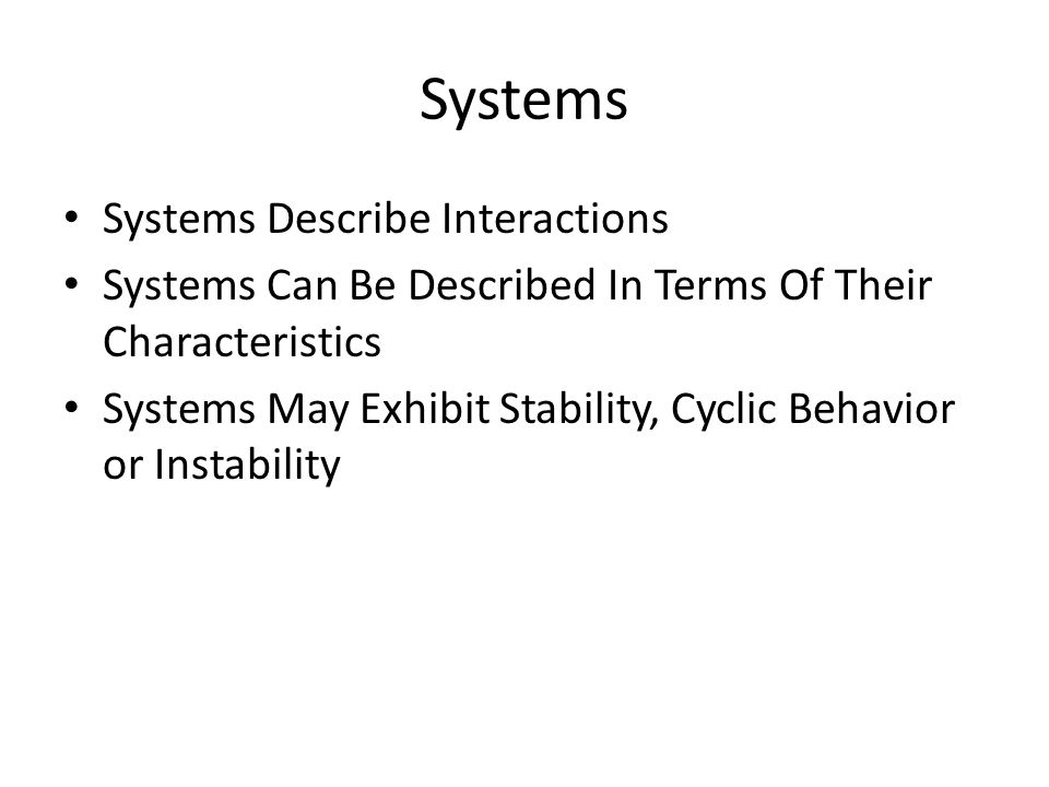 Systems Systems Describe Interactions Systems Can Be Described In Terms Of Their Characteristics Systems May Exhibit Stability, Cyclic Behavior or Instability