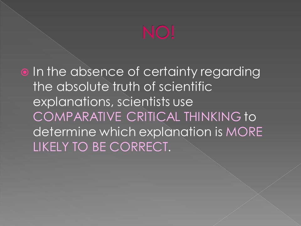  In the absence of certainty regarding the absolute truth of scientific explanations, scientists use COMPARATIVE CRITICAL THINKING to determine which explanation is MORE LIKELY TO BE CORRECT.