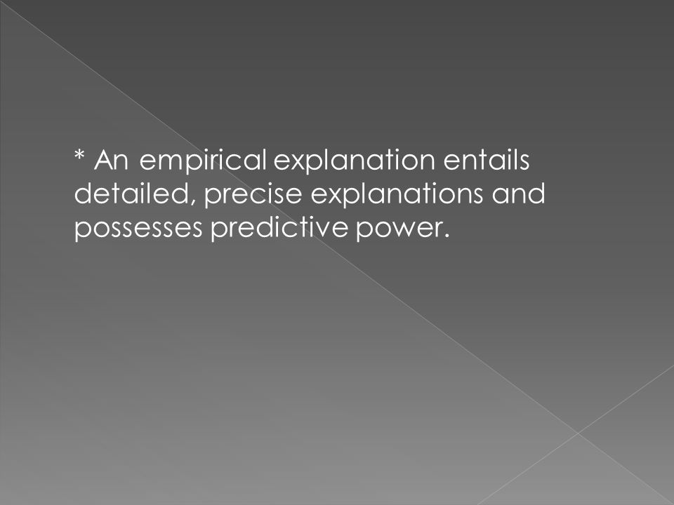 * An empirical explanation entails detailed, precise explanations and possesses predictive power.