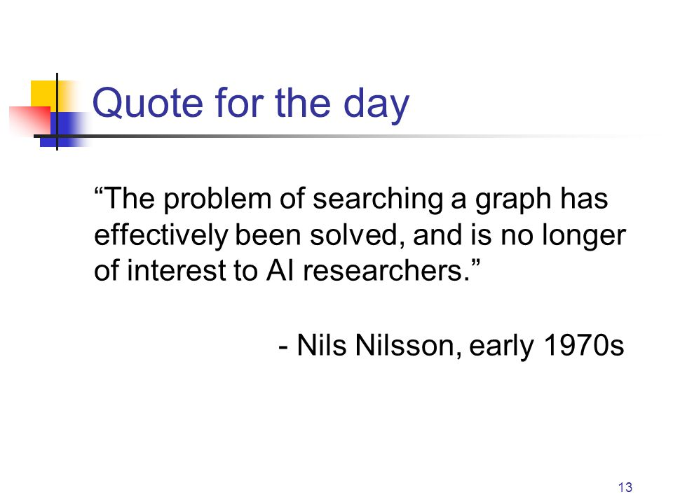 13 Quote for the day The problem of searching a graph has effectively been solved, and is no longer of interest to AI researchers. - Nils Nilsson, early 1970s
