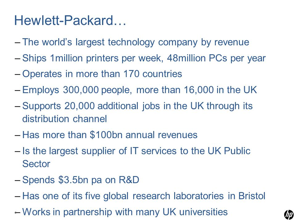22 Hewlett-Packard… –The world's largest technology company by revenue –Ships 1million printers per week, 48million PCs per year –Operates in more than 170 countries –Employs 300,000 people, more than 16,000 in the UK –Supports 20,000 additional jobs in the UK through its distribution channel –Has more than $100bn annual revenues –Is the largest supplier of IT services to the UK Public Sector –Spends $3.5bn pa on R&D –Has one of its five global research laboratories in Bristol –Works in partnership with many UK universities