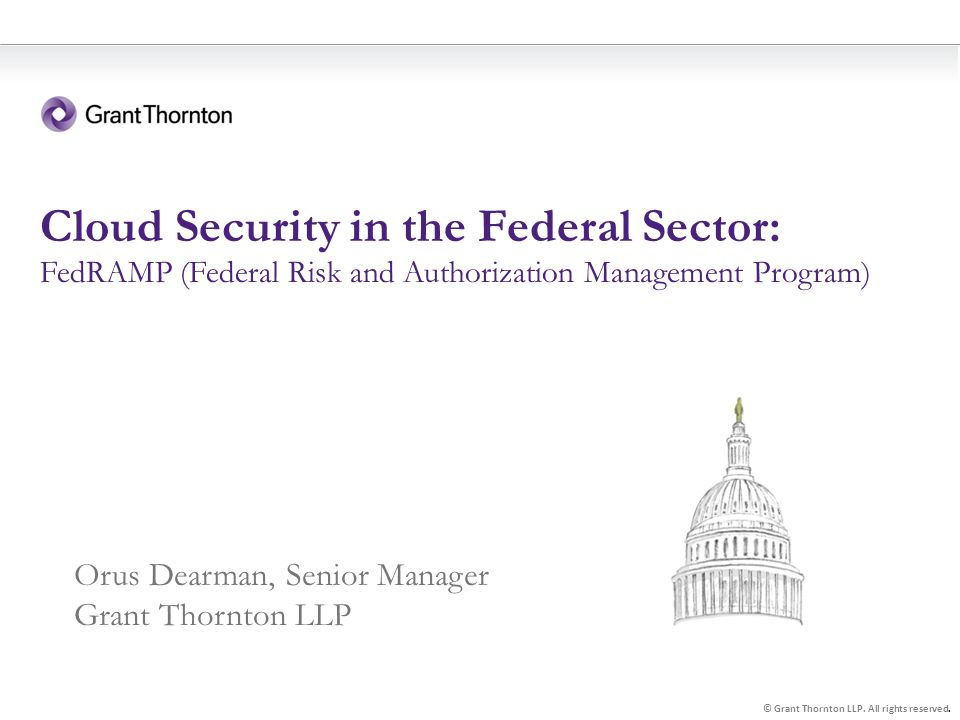 1 Cloud Security in the Federal Sector: FedRAMP (Federal Risk and Authorization Management Program) © Grant Thornton LLP.