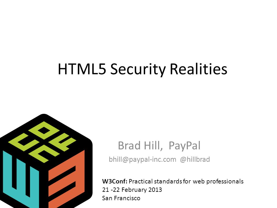 HTML5 Security Realities Brad Hill, PayPal bhill@paypal-inc.com @hillbrad W3Conf: Practical standards for web professionals 21 -22 February 2013 San Francisco