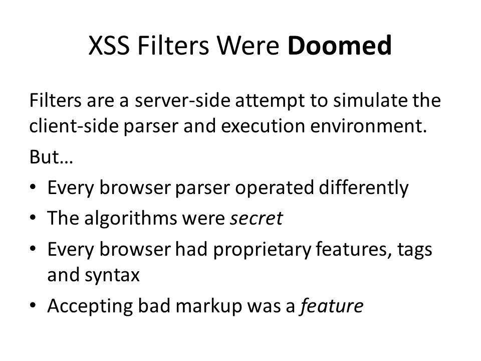XSS Filters Were Doomed Filters are a server-side attempt to simulate the client-side parser and execution environment.