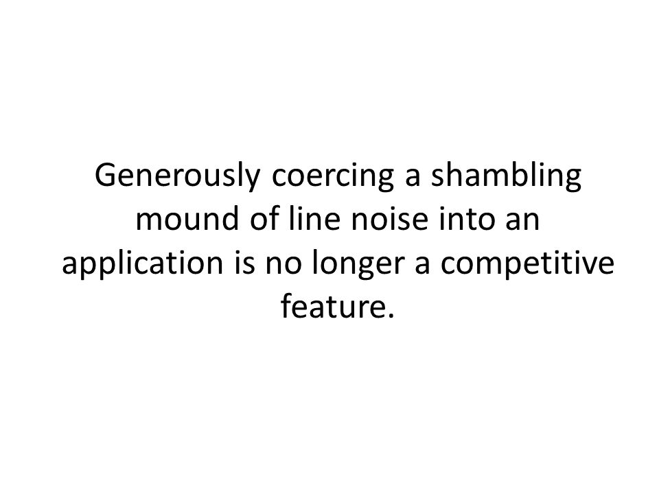 Generously coercing a shambling mound of line noise into an application is no longer a competitive feature.