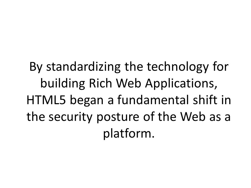 By standardizing the technology for building Rich Web Applications, HTML5 began a fundamental shift in the security posture of the Web as a platform.