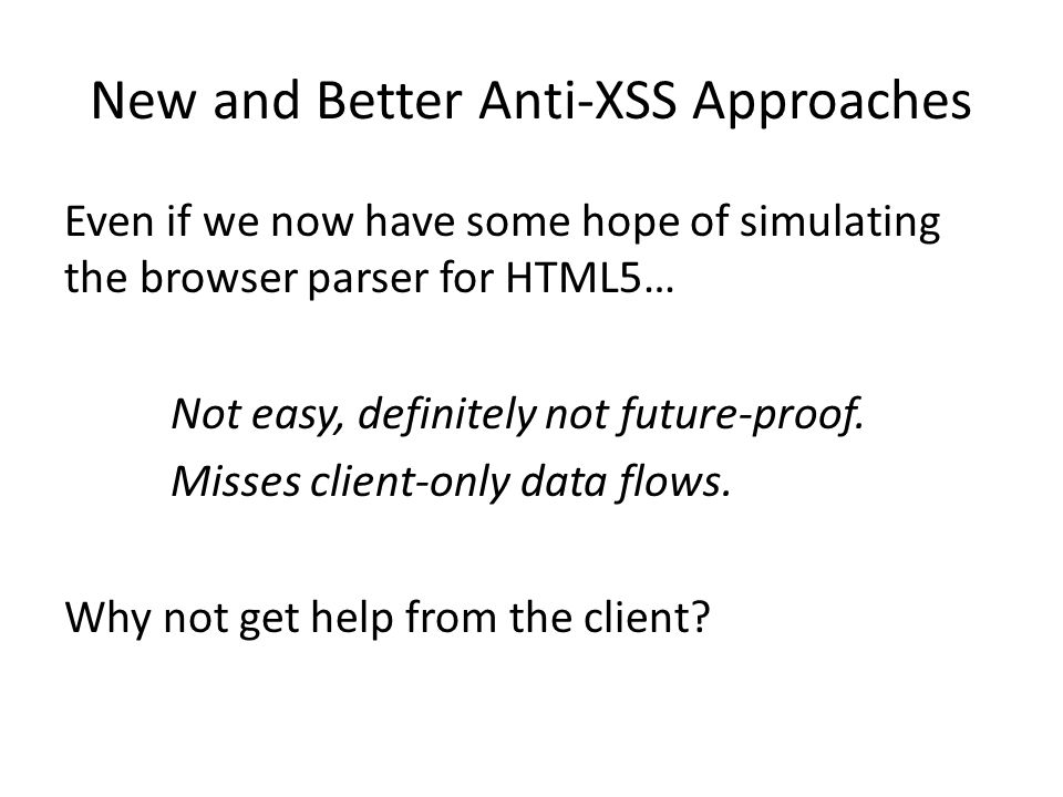 New and Better Anti-XSS Approaches Even if we now have some hope of simulating the browser parser for HTML5… Not easy, definitely not future-proof.
