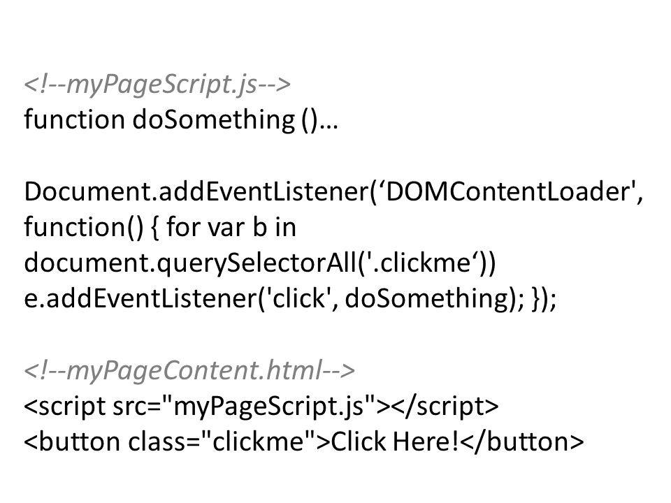 function doSomething ()… Document.addEventListener('DOMContentLoader , function() { for var b in document.querySelectorAll( .clickme')) e.addEventListener( click , doSomething); }); Click Here!