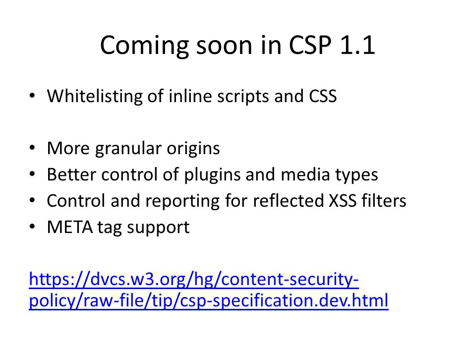 Coming soon in CSP 1.1 Whitelisting of inline scripts and CSS More granular origins Better control of plugins and media types Control and reporting for reflected XSS filters META tag support https://dvcs.w3.org/hg/content-security- policy/raw-file/tip/csp-specification.dev.html