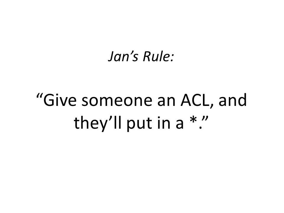 Jan's Rule: Give someone an ACL, and they'll put in a *.