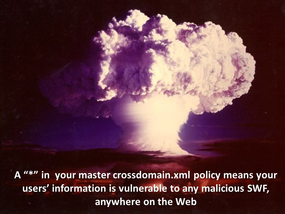 A * in your master crossdomain.xml policy means your users' information is vulnerable to any malicious SWF, anywhere on the Web