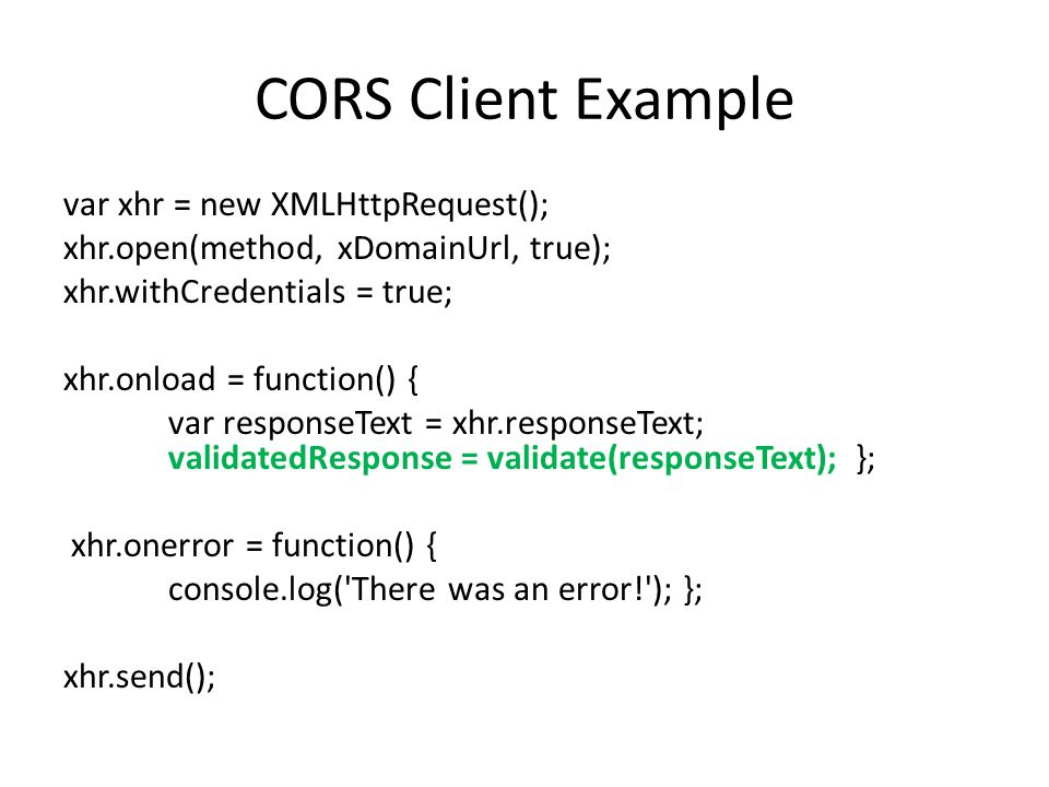 CORS Client Example var xhr = new XMLHttpRequest(); xhr.open(method, xDomainUrl, true); xhr.withCredentials = true; xhr.onload = function() { var responseText = xhr.responseText; validatedResponse = validate(responseText); }; xhr.onerror = function() { console.log( There was an error! ); }; xhr.send();