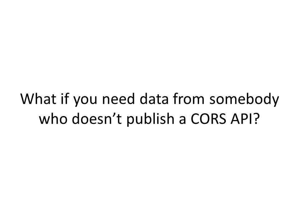 What if you need data from somebody who doesn't publish a CORS API