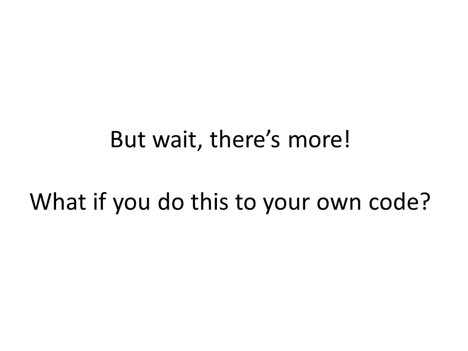But wait, there's more! What if you do this to your own code