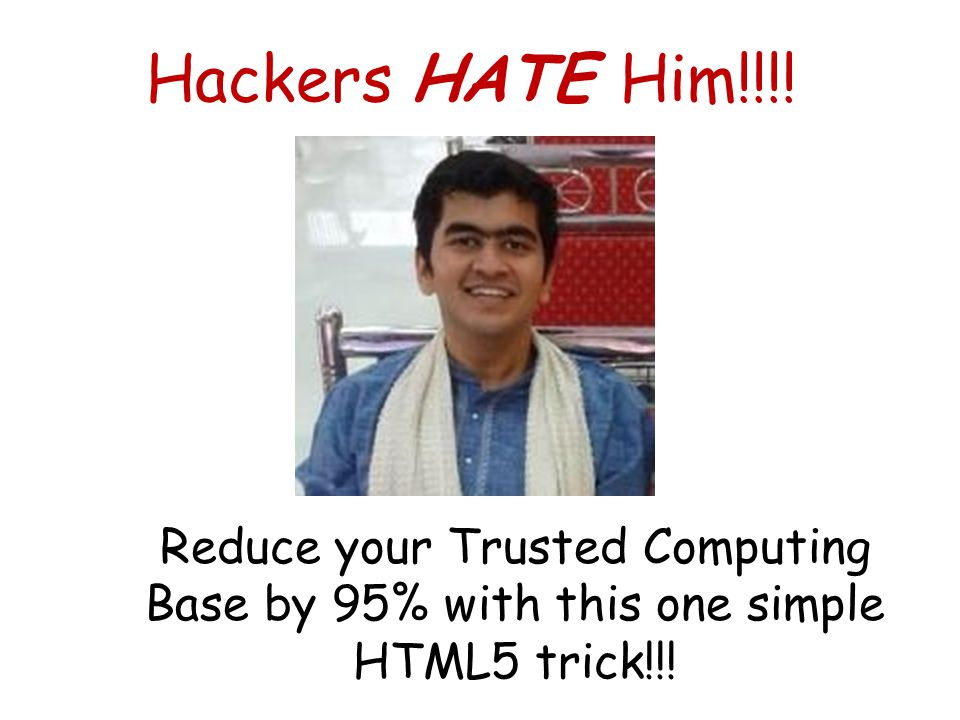 Hackers HATE Him!!!! Reduce your Trusted Computing Base by 95% with this one simple HTML5 trick!!!