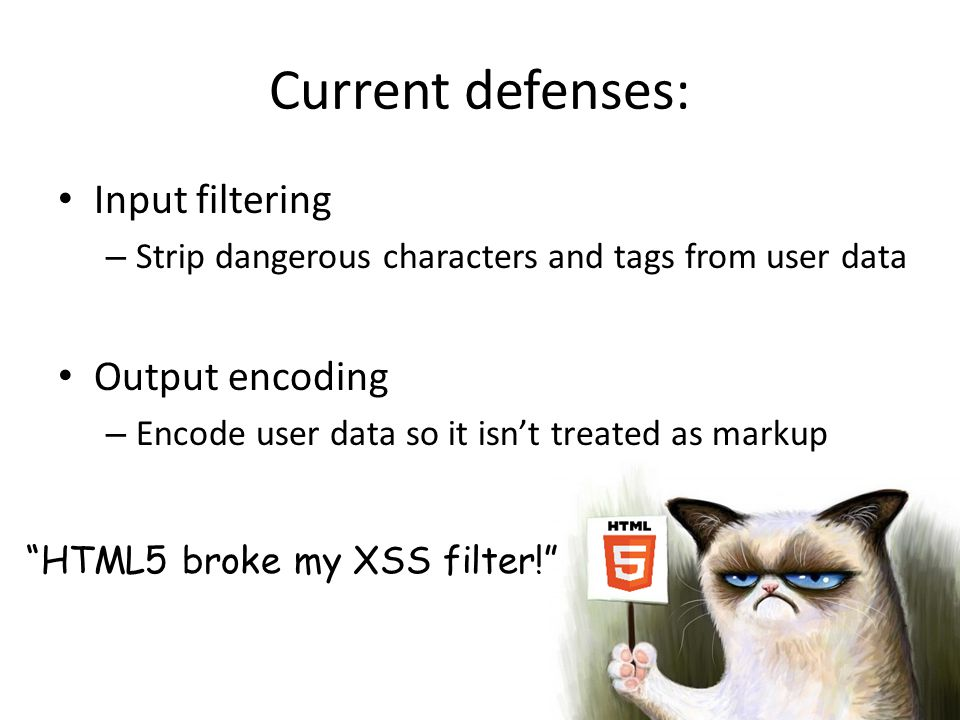 HTML5 broke my XSS filter! Current defenses: Input filtering – Strip dangerous characters and tags from user data Output encoding – Encode user data so it isn't treated as markup