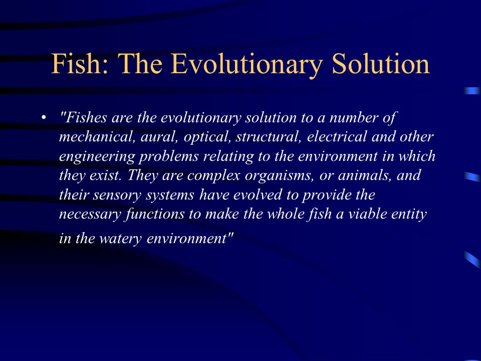 Fish: The Evolutionary Solution Fishes are the evolutionary solution to a number of mechanical, aural, optical, structural, electrical and other engineering problems relating to the environment in which they exist.