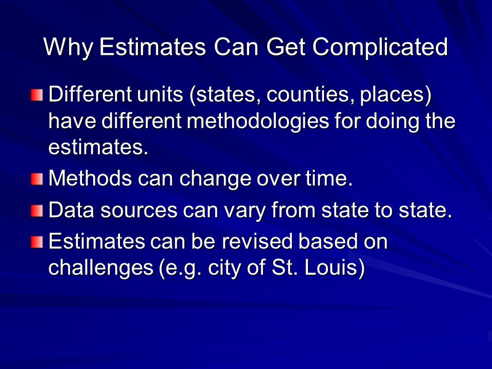 Why Estimates Can Get Complicated Different units (states, counties, places) have different methodologies for doing the estimates.