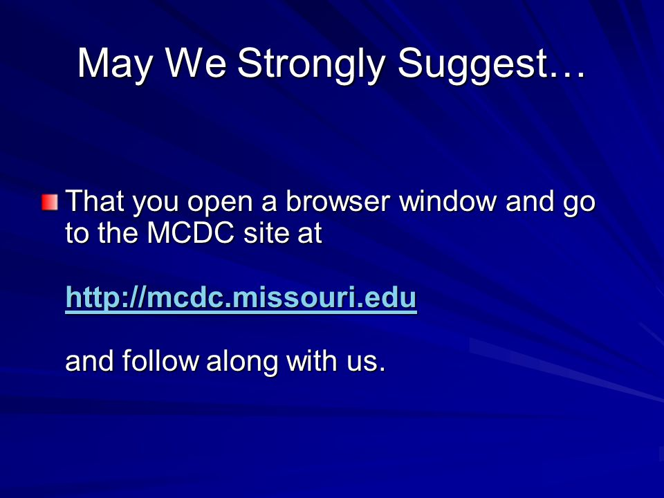 May We Strongly Suggest… That you open a browser window and go to the MCDC site at http://mcdc.missouri.edu and follow along with us.