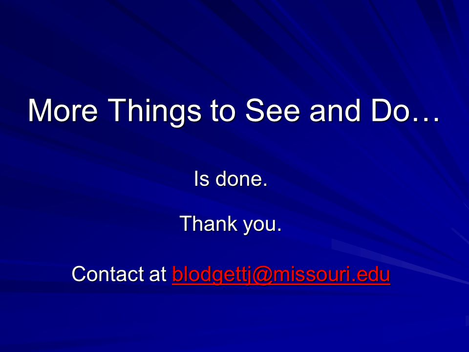 More Things to See and Do… Is done. Thank you. Contact at blodgettj@missouri.edu