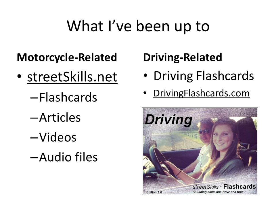 What I've been up to Motorcycle-Related streetSkills.net – Flashcards – Articles – Videos – Audio files Driving-Related Driving Flashcards DrivingFlashcards.com