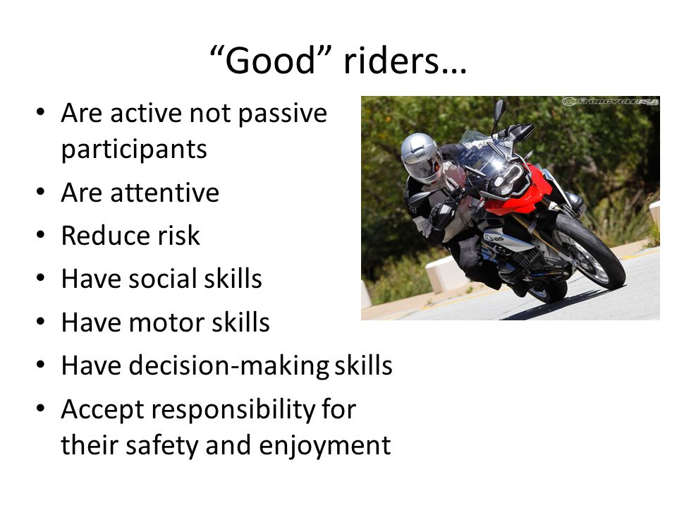 Good riders… Are active not passive participants Are attentive Reduce risk Have social skills Have motor skills Have decision-making skills Accept responsibility for their safety and enjoyment