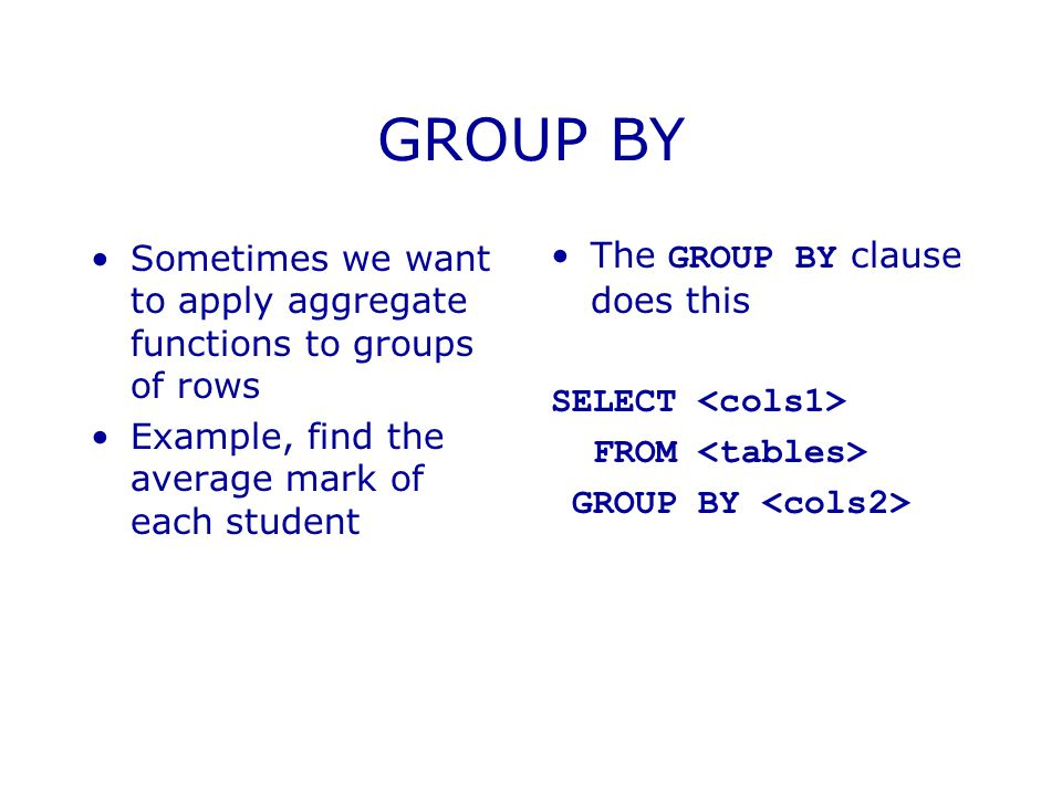 GROUP BY Sometimes we want to apply aggregate functions to groups of rows Example, find the average mark of each student The GROUP BY clause does this SELECT FROM GROUP BY
