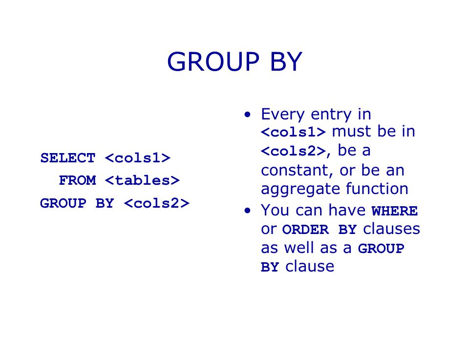 SELECT FROM GROUP BY Every entry in must be in, be a constant, or be an aggregate function You can have WHERE or ORDER BY clauses as well as a GROUP BY clause
