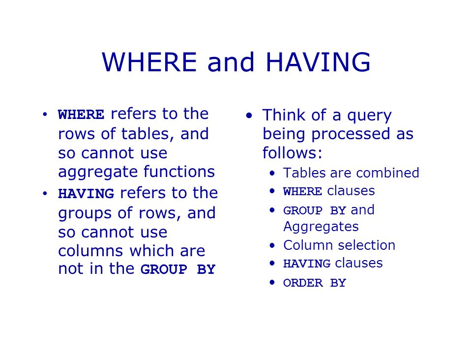 WHERE and HAVING WHERE refers to the rows of tables, and so cannot use aggregate functions HAVING refers to the groups of rows, and so cannot use columns which are not in the GROUP BY Think of a query being processed as follows: Tables are combined WHERE clauses GROUP BY and Aggregates Column selection HAVING clauses ORDER BY