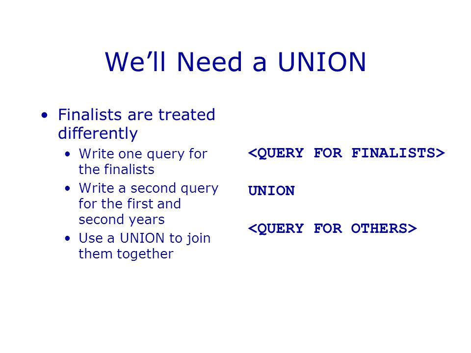 We'll Need a UNION Finalists are treated differently Write one query for the finalists Write a second query for the first and second years Use a UNION to join them together UNION