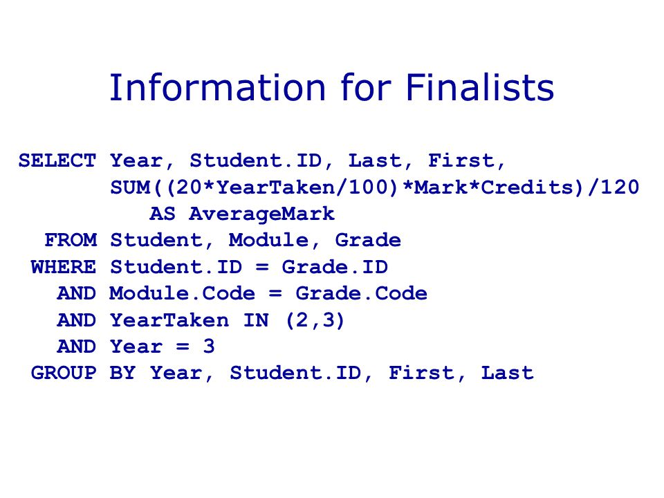 Information for Finalists SELECT Year, Student.ID, Last, First, SUM((20*YearTaken/100)*Mark*Credits)/120 AS AverageMark FROM Student, Module, Grade WHERE Student.ID = Grade.ID AND Module.Code = Grade.Code AND YearTaken IN (2,3) AND Year = 3 GROUP BY Year, Student.ID, First, Last