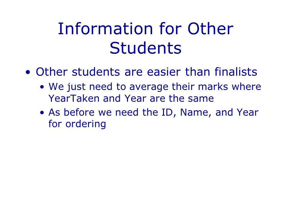 Information for Other Students Other students are easier than finalists We just need to average their marks where YearTaken and Year are the same As before we need the ID, Name, and Year for ordering