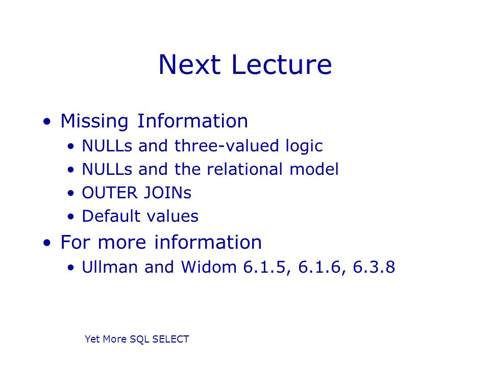 Yet More SQL SELECT Next Lecture Missing Information NULLs and three-valued logic NULLs and the relational model OUTER JOINs Default values For more information Ullman and Widom 6.1.5, 6.1.6, 6.3.8