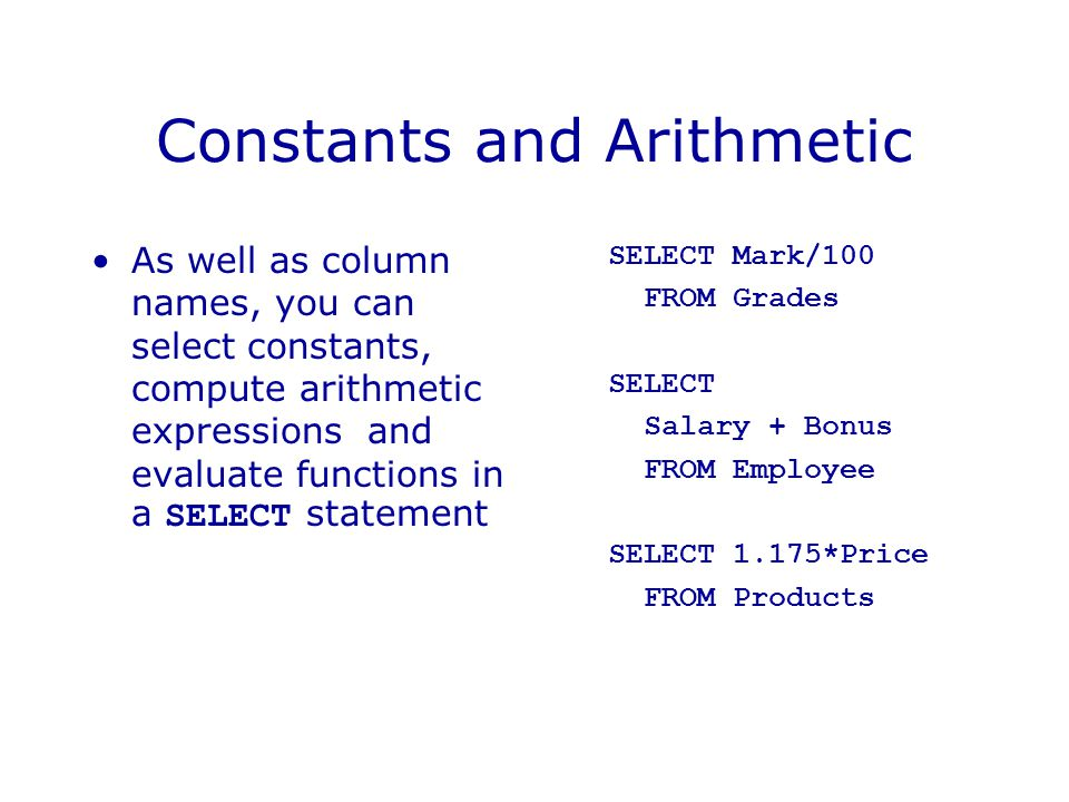 Constants and Arithmetic As well as column names, you can select constants, compute arithmetic expressions and evaluate functions in a SELECT statement SELECT Mark/100 FROM Grades SELECT Salary + Bonus FROM Employee SELECT 1.175*Price FROM Products