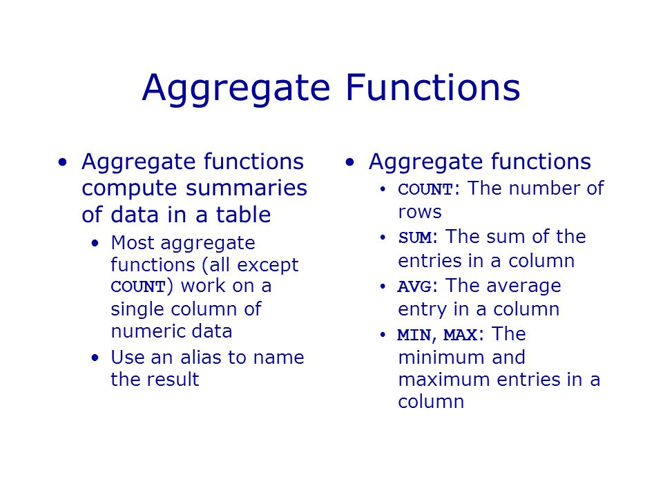 Aggregate Functions Aggregate functions compute summaries of data in a table Most aggregate functions (all except COUNT ) work on a single column of numeric data Use an alias to name the result Aggregate functions COUNT : The number of rows SUM : The sum of the entries in a column AVG : The average entry in a column MIN, MAX : The minimum and maximum entries in a column