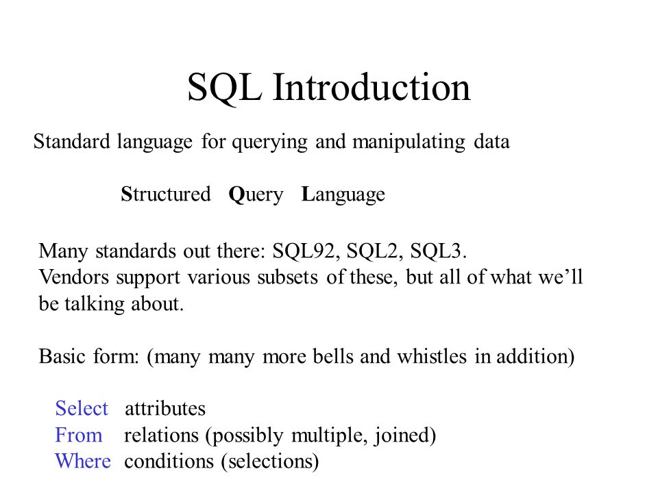 SQL Introduction Standard language for querying and manipulating data Structured Query Language Many standards out there: SQL92, SQL2, SQL3.