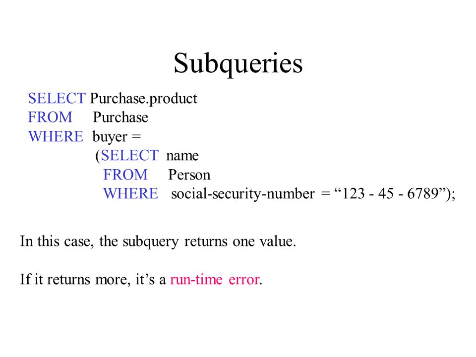 Subqueries SELECT Purchase.product FROM Purchase WHERE buyer = (SELECT name FROM Person WHERE social-security-number = 123 - 45 - 6789 ); In this case, the subquery returns one value.