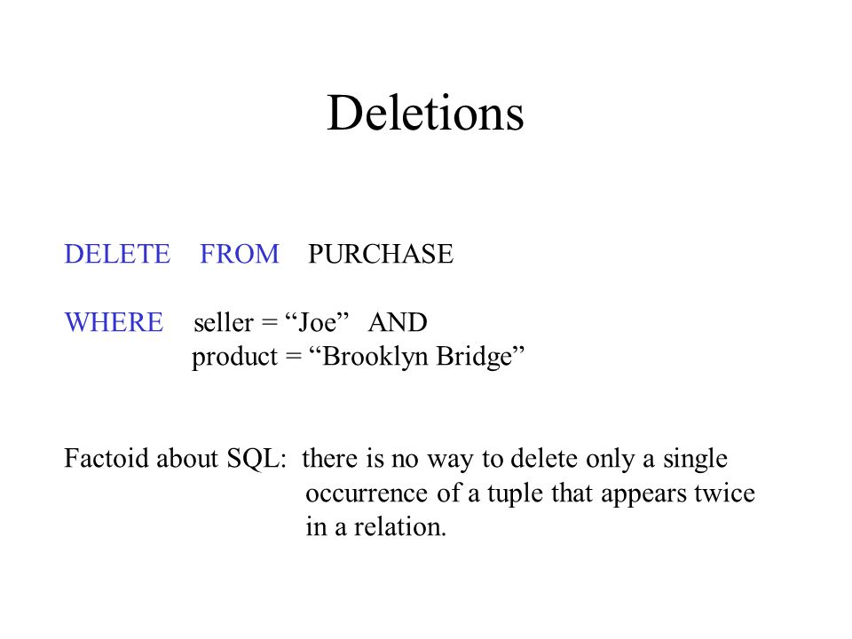 Deletions DELETE FROM PURCHASE WHERE seller = Joe AND product = Brooklyn Bridge Factoid about SQL: there is no way to delete only a single occurrence of a tuple that appears twice in a relation.