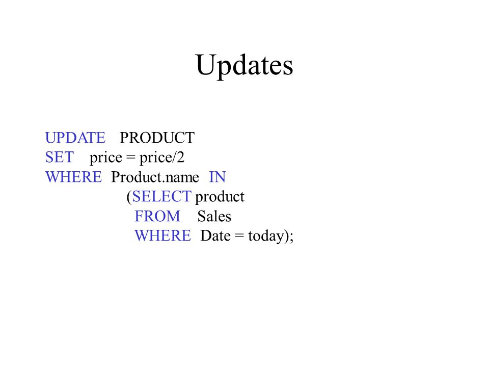 Updates UPDATE PRODUCT SET price = price/2 WHERE Product.name IN (SELECT product FROM Sales WHERE Date = today);