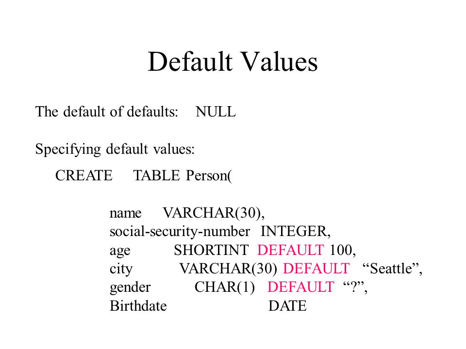 Default Values The default of defaults: NULL Specifying default values: CREATE TABLE Person( name VARCHAR(30), social-security-number INTEGER, age SHORTINT DEFAULT 100, city VARCHAR(30) DEFAULT Seattle , gender CHAR(1) DEFAULT , Birthdate DATE