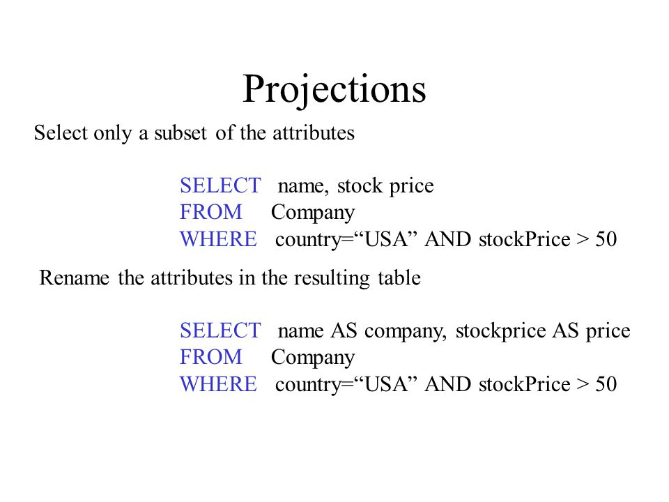 Projections SELECT name AS company, stockprice AS price FROM Company WHERE country= USA AND stockPrice > 50 SELECT name, stock price FROM Company WHERE country= USA AND stockPrice > 50 Select only a subset of the attributes Rename the attributes in the resulting table