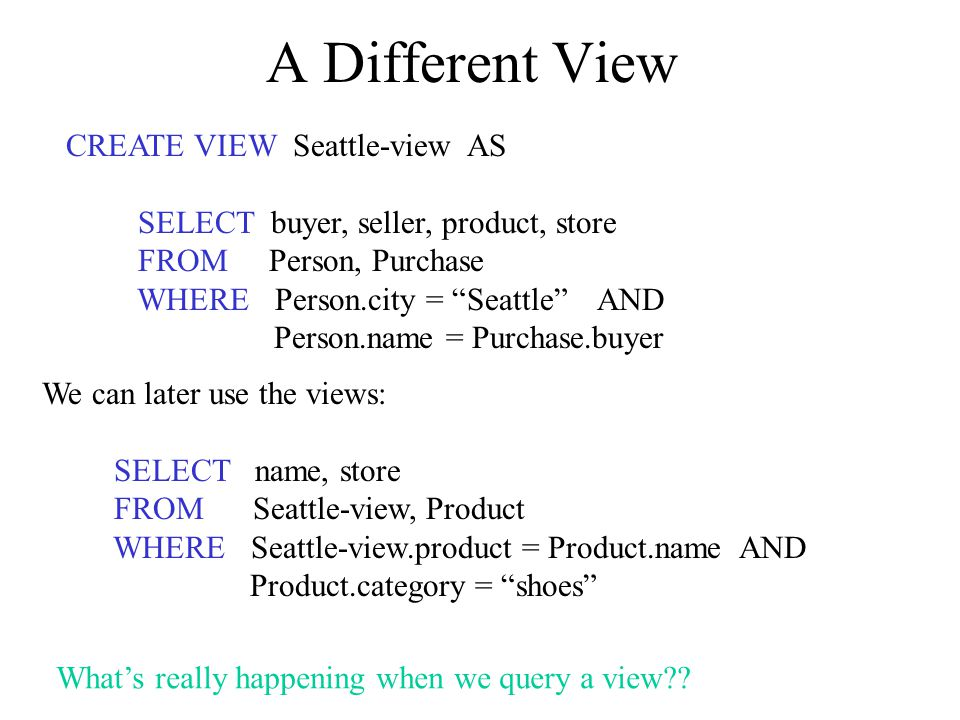 A Different View CREATE VIEW Seattle-view AS SELECT buyer, seller, product, store FROM Person, Purchase WHERE Person.city = Seattle AND Person.name = Purchase.buyer We can later use the views: SELECT name, store FROM Seattle-view, Product WHERE Seattle-view.product = Product.name AND Product.category = shoes What's really happening when we query a view