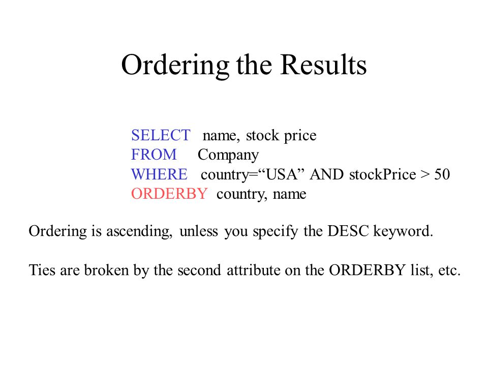 Ordering the Results SELECT name, stock price FROM Company WHERE country= USA AND stockPrice > 50 ORDERBY country, name Ordering is ascending, unless you specify the DESC keyword.