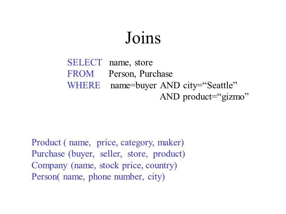 Joins SELECT name, store FROM Person, Purchase WHERE name=buyer AND city= Seattle AND product= gizmo Product ( name, price, category, maker) Purchase (buyer, seller, store, product) Company (name, stock price, country) Person( name, phone number, city)