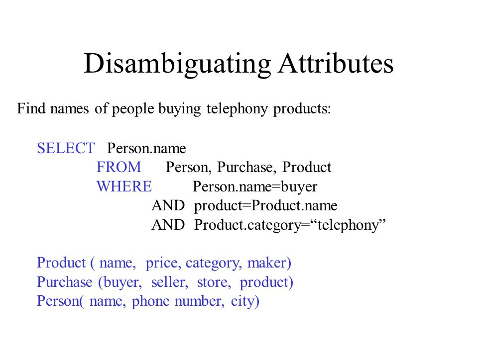 Disambiguating Attributes SELECT Person.name FROM Person, Purchase, Product WHERE Person.name=buyer AND product=Product.name AND Product.category= telephony Product ( name, price, category, maker) Purchase (buyer, seller, store, product) Person( name, phone number, city) Find names of people buying telephony products: