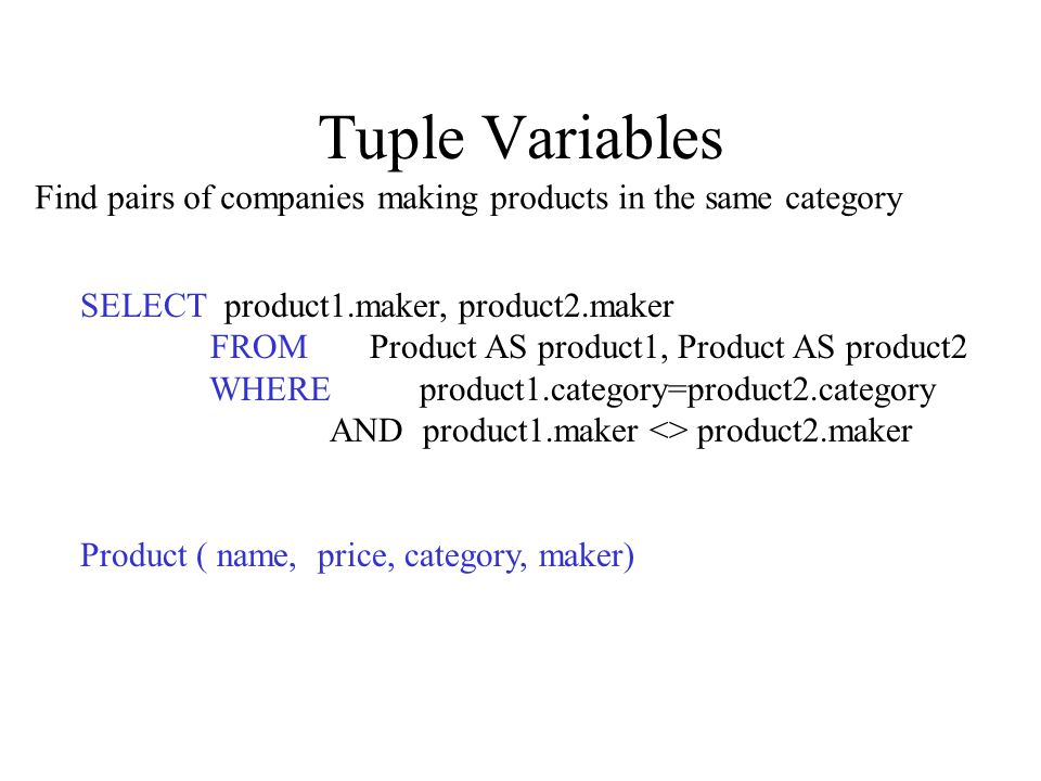 Tuple Variables SELECT product1.maker, product2.maker FROM Product AS product1, Product AS product2 WHERE product1.category=product2.category AND product1.maker <> product2.maker Product ( name, price, category, maker) Find pairs of companies making products in the same category