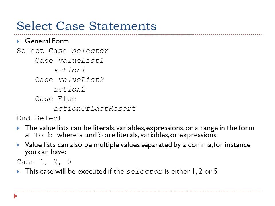 Select Case Statements  General Form Select Case selector Case valueList1 action1 Case valueList2 action2 Case Else actionOfLastResort End Select  The value lists can be literals, variables, expressions, or a range in the form a To b where a and b are literals, variables, or expressions.