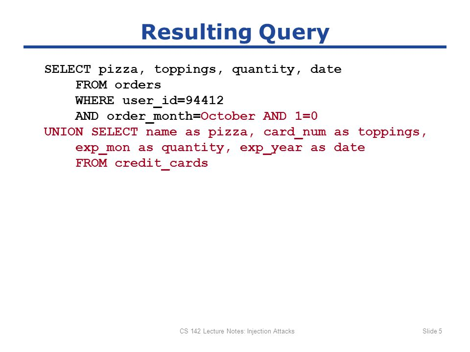 CS 142 Lecture Notes: Injection AttacksSlide 5 Resulting Query SELECT pizza, toppings, quantity, date FROM orders WHERE user_id=94412 AND order_month=October AND 1=0 UNION SELECT name as pizza, card_num as toppings, exp_mon as quantity, exp_year as date FROM credit_cards