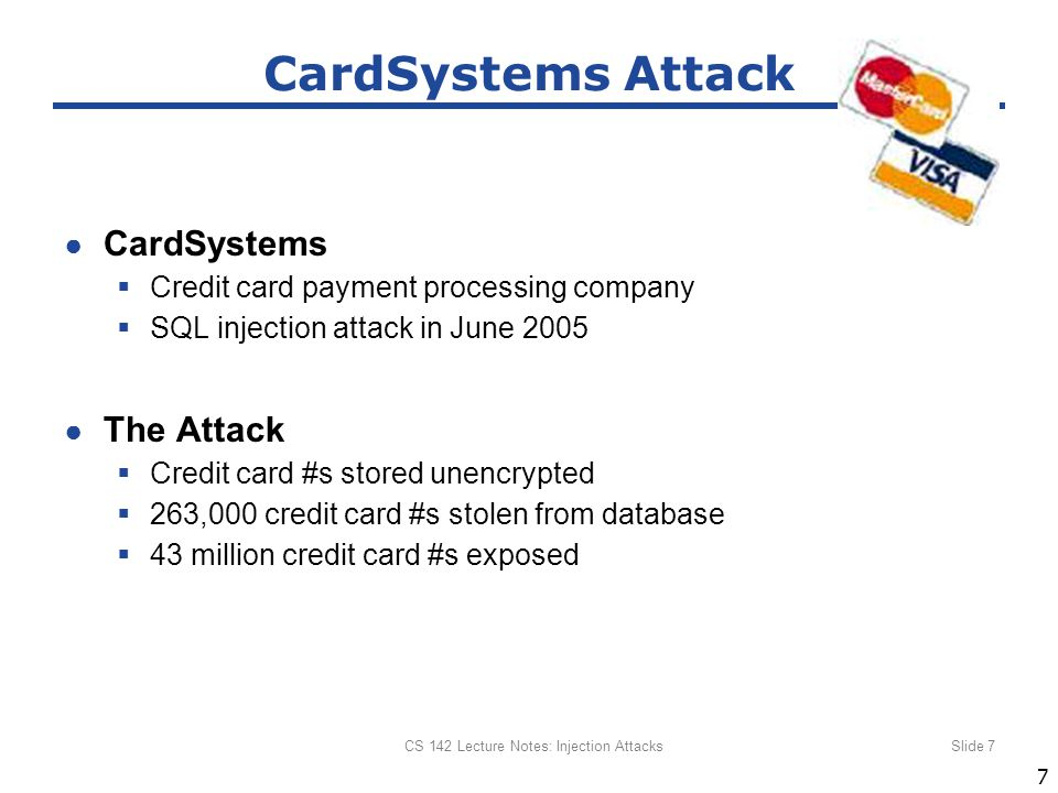 ● CardSystems  Credit card payment processing company  SQL injection attack in June 2005 ● The Attack  Credit card #s stored unencrypted  263,000 credit card #s stolen from database  43 million credit card #s exposed CS 142 Lecture Notes: Injection AttacksSlide 7 CardSystems Attack 7