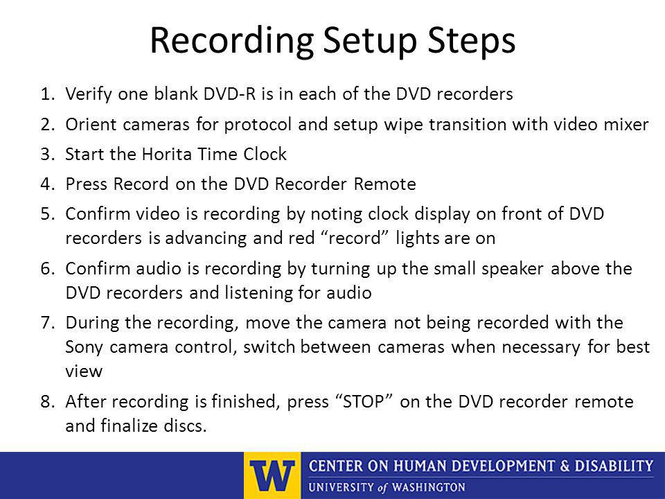 Recording Setup Steps 1.Verify one blank DVD-R is in each of the DVD recorders 2.Orient cameras for protocol and setup wipe transition with video mixer 3.Start the Horita Time Clock 4.Press Record on the DVD Recorder Remote 5.Confirm video is recording by noting clock display on front of DVD recorders is advancing and red record lights are on 6.Confirm audio is recording by turning up the small speaker above the DVD recorders and listening for audio 7.During the recording, move the camera not being recorded with the Sony camera control, switch between cameras when necessary for best view 8.After recording is finished, press STOP on the DVD recorder remote and finalize discs.